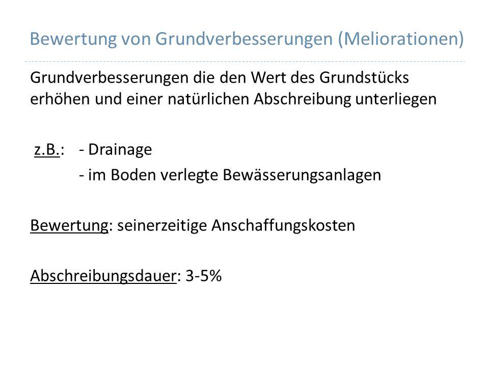 Bewertung von Grundverbesserungen (Meliorationen) Grundverbesserungen die den Wert des Grundstücks erhöhen und einer natürlichen Abschreibung unterliegen z.B.: - Drainage - im Boden verlegte Bewässerungsanlagen Bewertung: seinerzeitige Anschaffungskosten Abschreibungsdauer: 3-5%