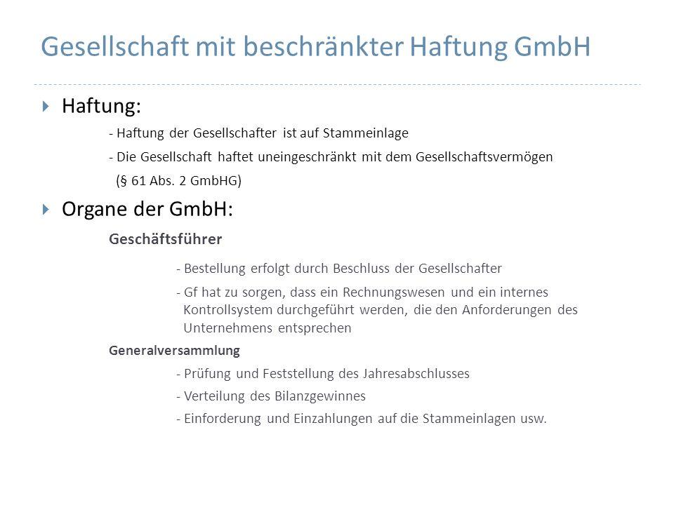 Gesellschaft mit beschränkter Haftung GmbH Haftung: - Haftung der Gesellschafter ist auf Stammeinlage - Die Gesellschaft haftet uneingeschränkt mit de