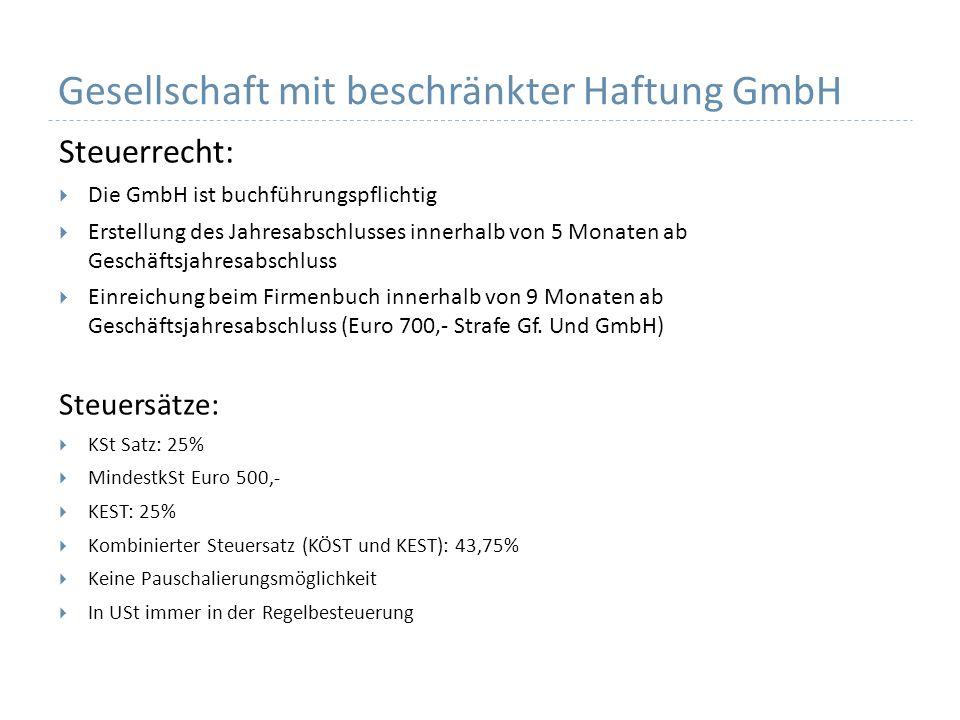 Gesellschaft mit beschränkter Haftung GmbH Steuerrecht: Die GmbH ist buchführungspflichtig Erstellung des Jahresabschlusses innerhalb von 5 Monaten ab Geschäftsjahresabschluss Einreichung beim Firmenbuch innerhalb von 9 Monaten ab Geschäftsjahresabschluss (Euro 700,- Strafe Gf.