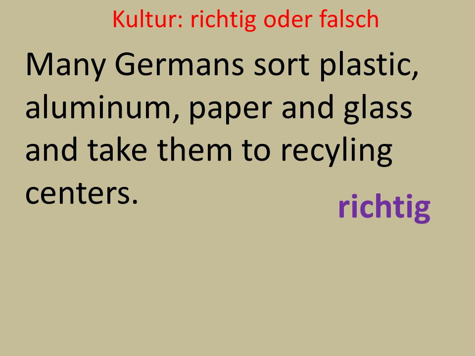 Kultur: richtig oder falsch Many Germans sort plastic, aluminum, paper and glass and take them to recyling centers. richtig