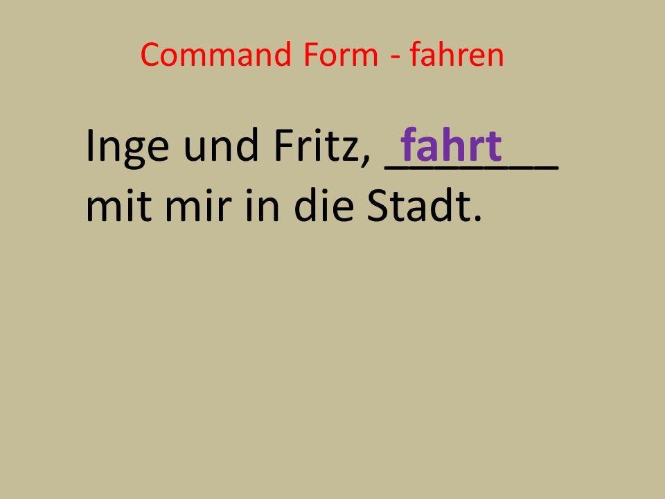 Command Form - fahren Inge und Fritz, _______ mit mir in die Stadt. fahrt