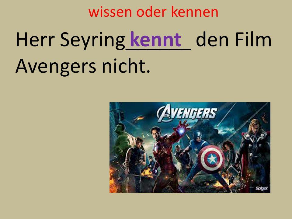 wissen oder kennen Herr Seyring______ den Film Avengers nicht. kennt