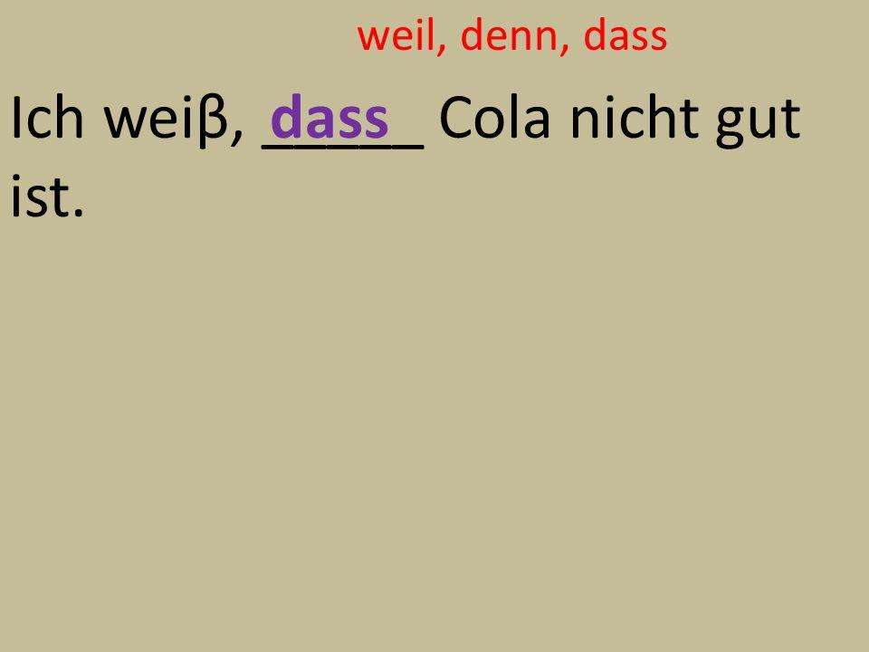 weil, denn, dass Ich weiβ, _____ Cola nicht gut ist. dass