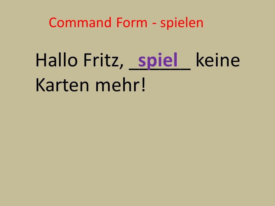 Command Form - spielen Hallo Fritz, ______ keine Karten mehr! spiel
