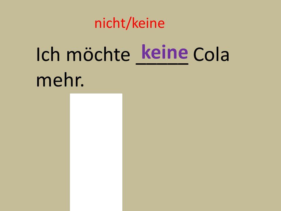 nicht/keine Ich möchte _____ Cola mehr. keine