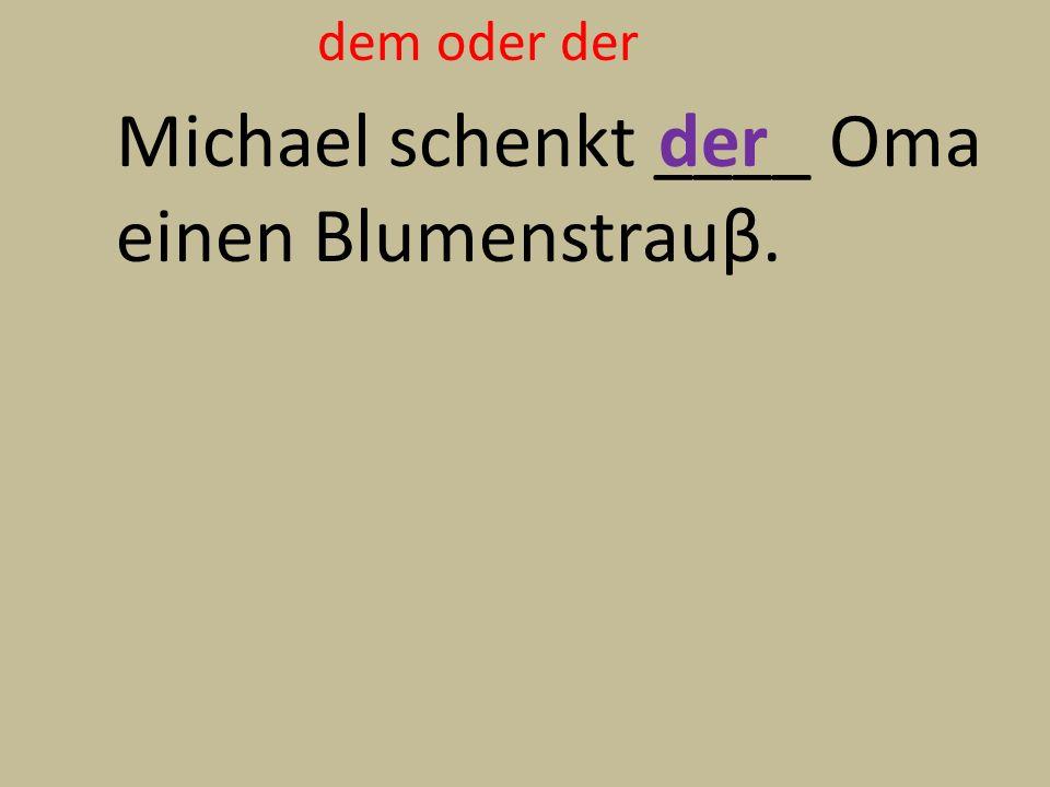 dem oder der Michael schenkt ____ Oma einen Blumenstrauβ. der