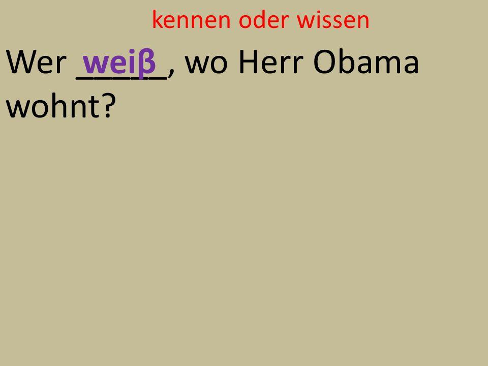 kennen oder wissen Wer _____, wo Herr Obama wohnt weiβ
