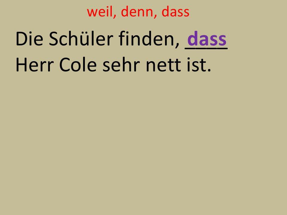 weil, denn, dass Die Schüler finden, ____ Herr Cole sehr nett ist. dass