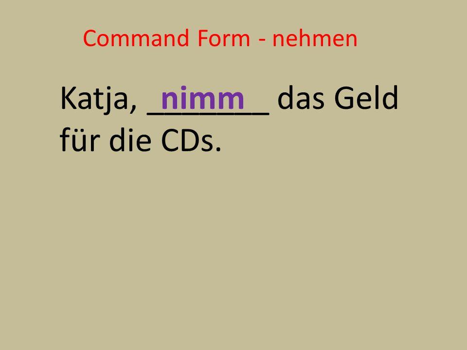 Command Form - nehmen Katja, _______ das Geld für die CDs. nimm