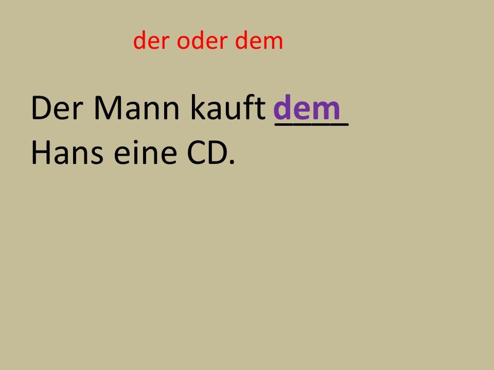 der oder dem Der Mann kauft ____ Hans eine CD. dem