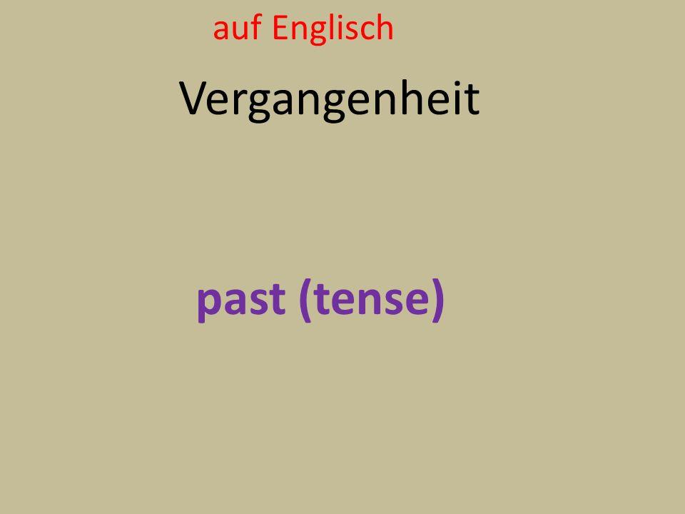 auf Englisch Vergangenheit past (tense)