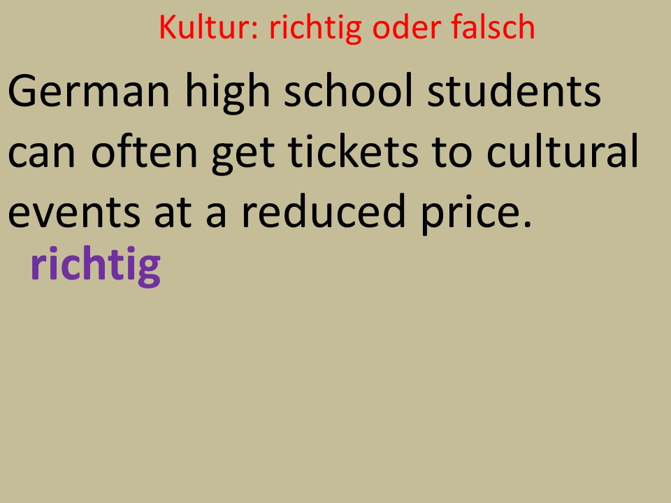 Kultur: richtig oder falsch German high school students can often get tickets to cultural events at a reduced price. richtig