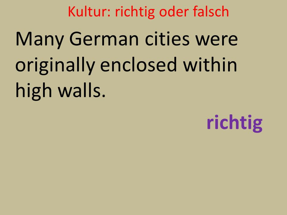 Kultur: richtig oder falsch Many German cities were originally enclosed within high walls. richtig