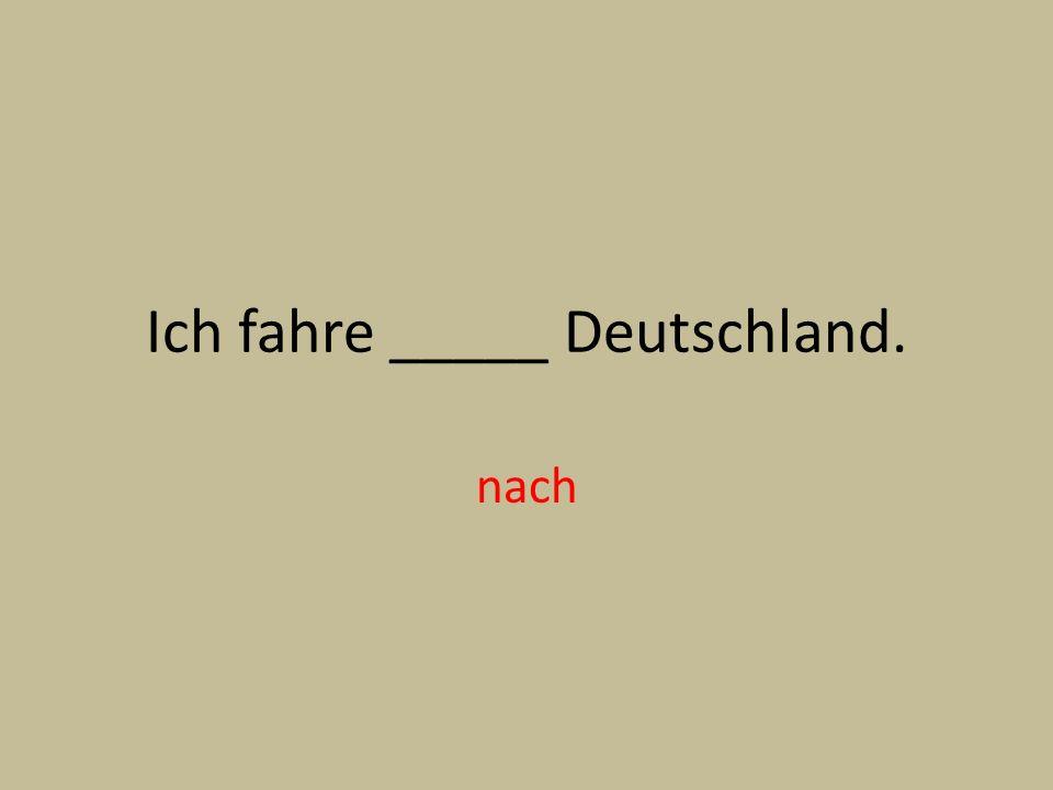 Ich fahre _____ Deutschland. nach