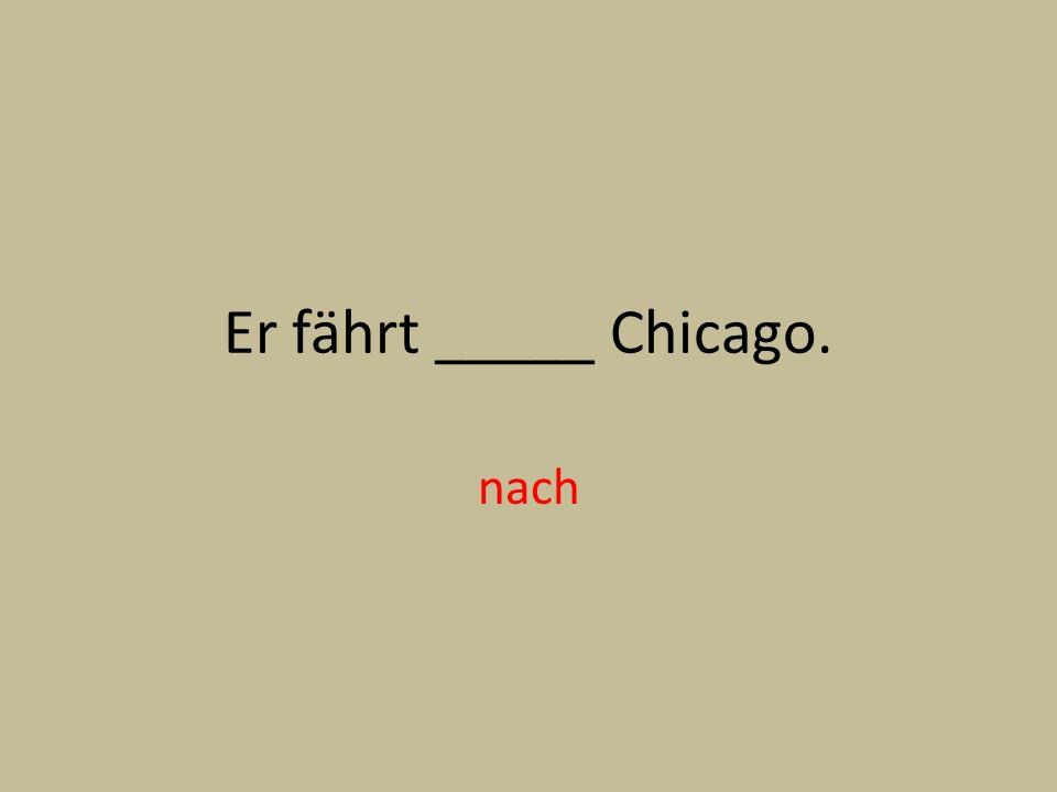 Er fährt _____ Chicago. nach