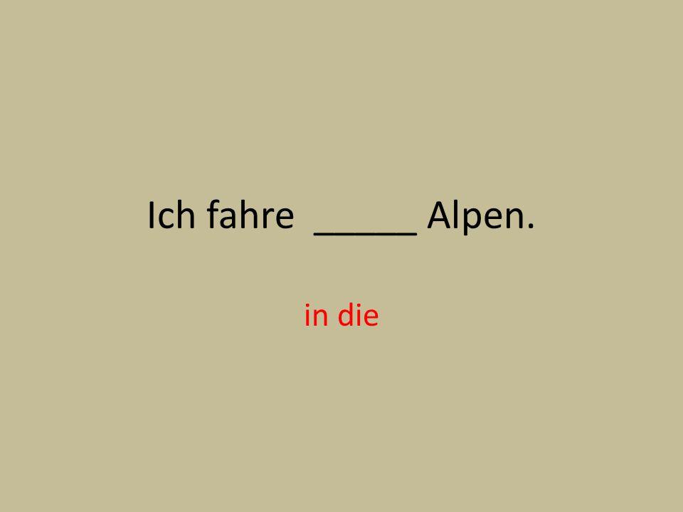 Ich fahre _____ Alpen. in die