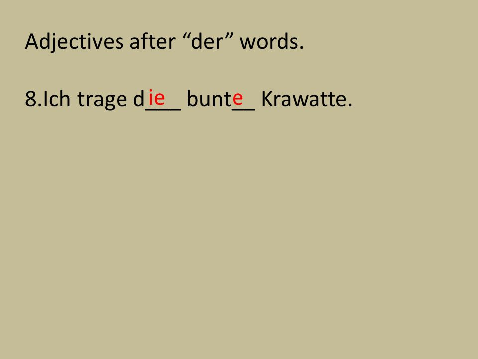 Adjectives after der words. 8.Ich trage d___ bunt__ Krawatte. iee