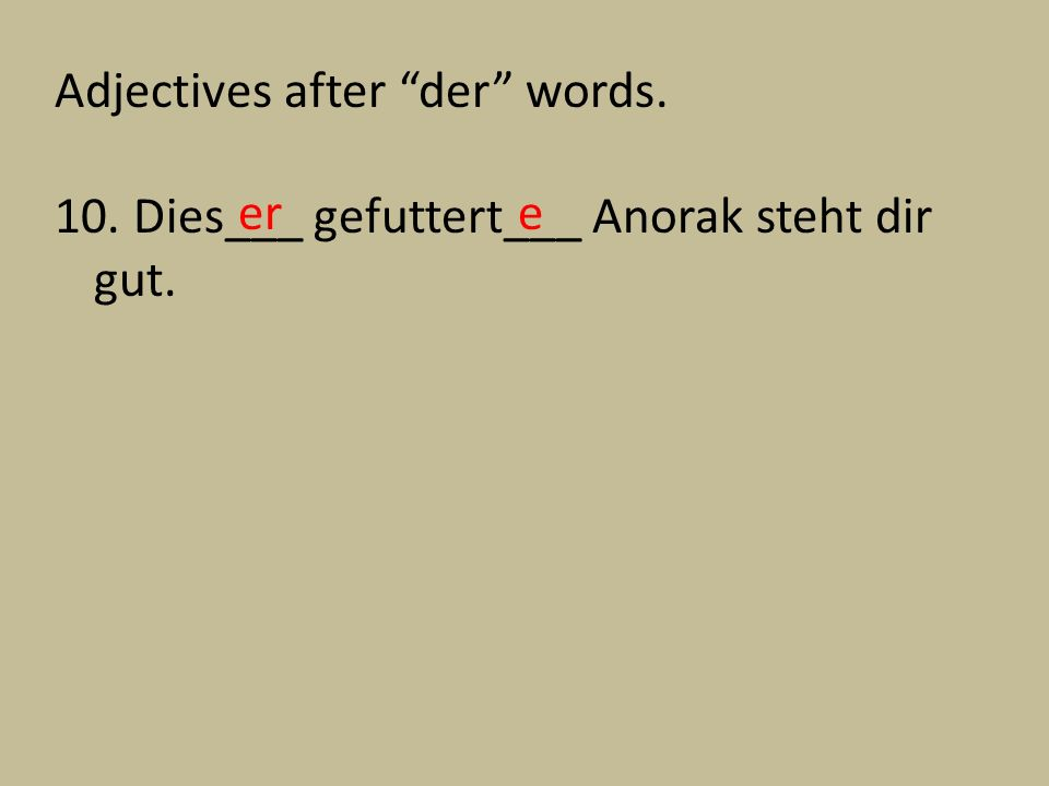 Adjectives after der words. 10. Dies___ gefuttert___ Anorak steht dir gut. ere