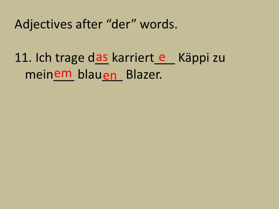 Adjectives after der words. 11. Ich trage d__ karriert___ Käppi zu mein___ blau___ Blazer. e em as en