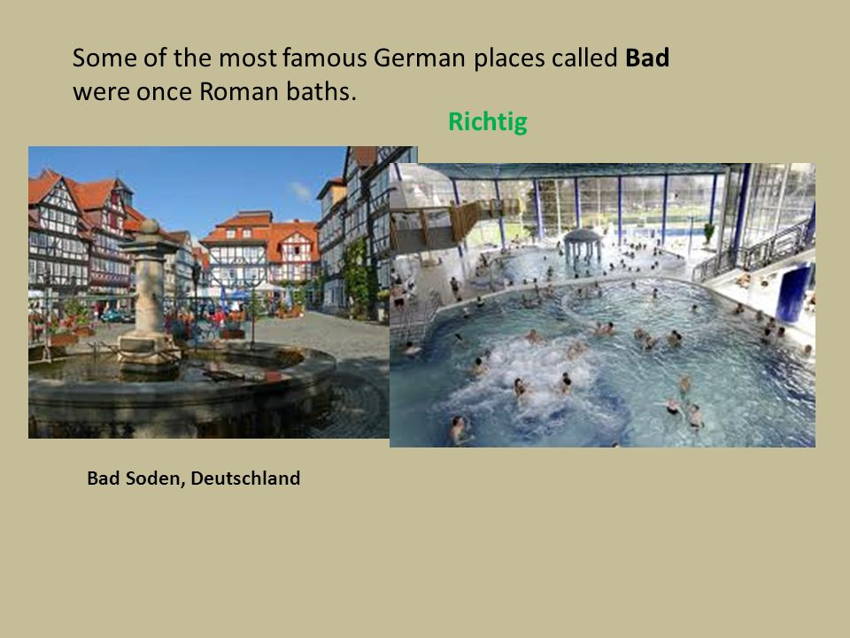 Some of the most famous German places called Bad were once Roman baths. Richtig Bad Soden, Deutschland