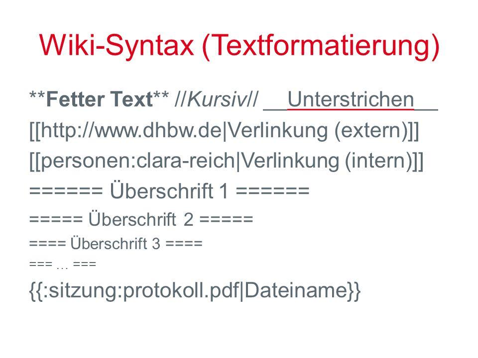 Wiki-Syntax (Textformatierung) **Fetter Text** //Kursiv// __Unterstrichen__ [[http://www.dhbw.de|Verlinkung (extern)]] [[personen:clara-reich|Verlinkung (intern)]] ====== Überschrift 1 ====== ===== Überschrift 2 ===== ==== Überschrift 3 ==== === … === {{:sitzung:protokoll.pdf|Dateiname}}