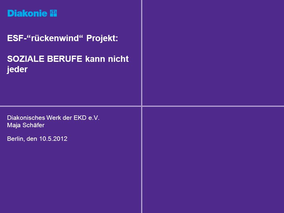 ESF-rückenwind Projekt: SOZIALE BERUFE kann nicht jeder Diakonisches Werk der EKD e.V. Maja Schäfer Berlin, den 10.5.2012
