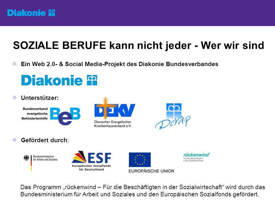 SOZIALE BERUFE kann nicht jeder - Wer wir sind Ein Web 2.0- & Social Media-Projekt des Diakonie Bundesverbandes Unterstützer: Gefördert durch: Das Programm rückenwind – Für die Beschäftigten in der Sozialwirtschaft wird durch das Bundesministerium für Arbeit und Soziales und den Europäischen Sozialfonds gefördert.
