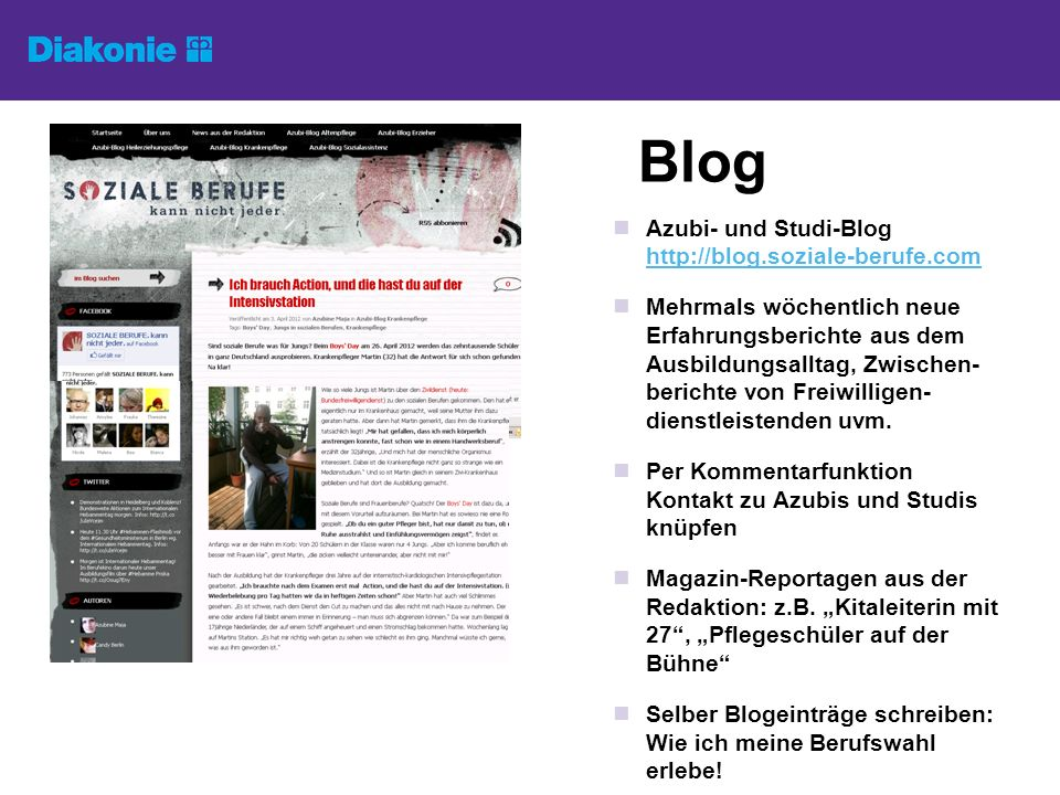 Blog Azubi- und Studi-Blog http://blog.soziale-berufe.com http://blog.soziale-berufe.com Mehrmals wöchentlich neue Erfahrungsberichte aus dem Ausbildungsalltag, Zwischen- berichte von Freiwilligen- dienstleistenden uvm.