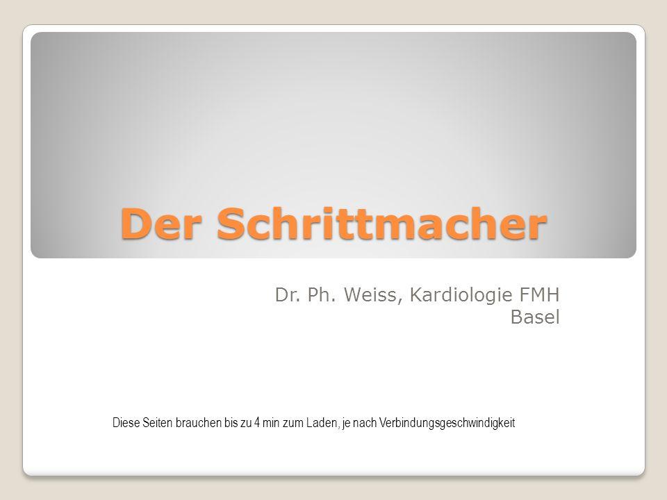 Der Schrittmacher Dr. Ph. Weiss, Kardiologie FMH Basel Diese Seiten brauchen bis zu 4 min zum Laden, je nach Verbindungsgeschwindigkeit