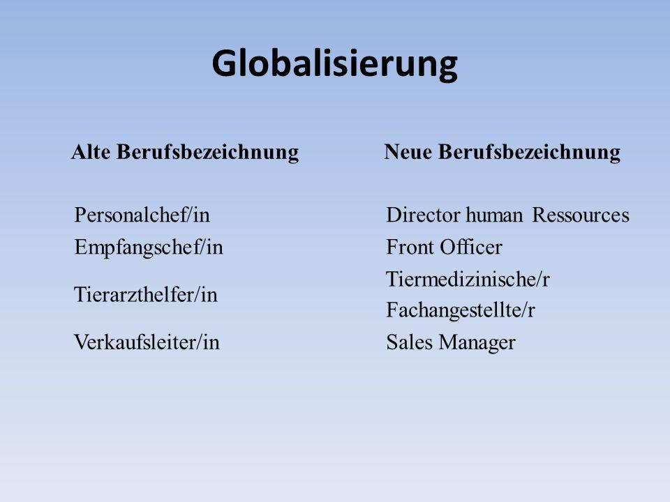 Globalisierung Alte Berufsbezeichnung Neue Berufsbezeichnung Personalchef/in Director human Ressources Empfangschef/in Front Officer Tierarzthelfer/in