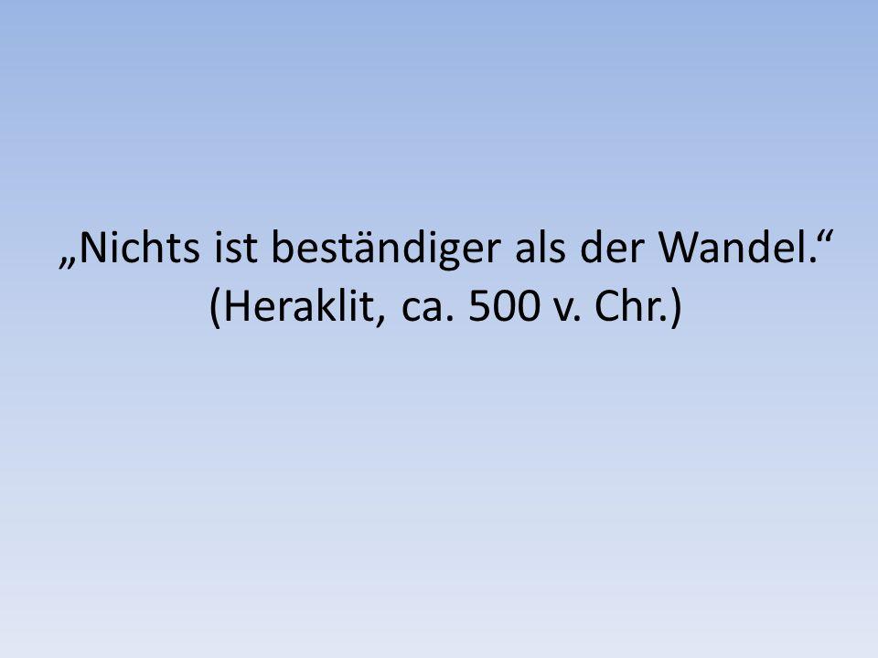 Nichts ist beständiger als der Wandel. (Heraklit, ca. 500 v. Chr.)