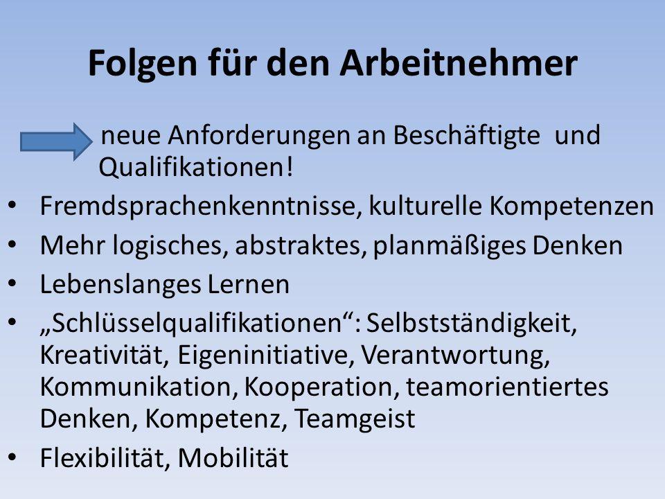 Folgen für den Arbeitnehmer neue Anforderungen an Beschäftigte und Qualifikationen! Fremdsprachenkenntnisse, kulturelle Kompetenzen Mehr logisches, ab