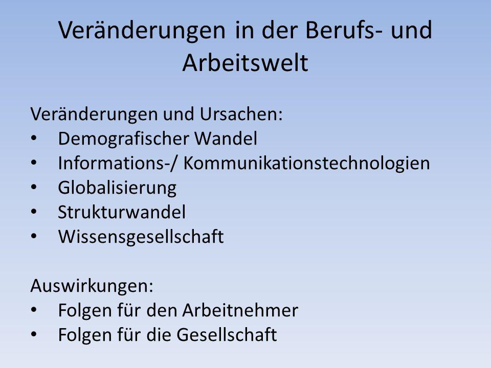 Veränderungen in der Berufs- und Arbeitswelt Veränderungen und Ursachen: Demografischer Wandel Informations-/ Kommunikationstechnologien Globalisierun