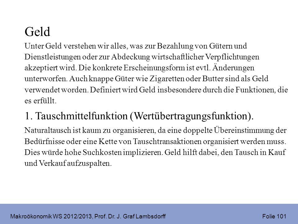 Makroökonomik WS 2012/2013, Prof. Dr. J. Graf Lambsdorff Folie 101 Geld Unter Geld verstehen wir alles, was zur Bezahlung von Gütern und Dienstleistun