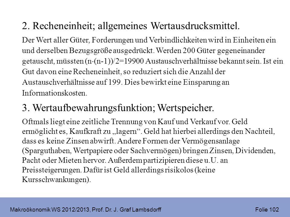 Makroökonomik WS 2012/2013, Prof. Dr. J. Graf Lambsdorff Folie 102 2. Recheneinheit; allgemeines Wertausdrucksmittel. Der Wert aller Güter, Forderunge