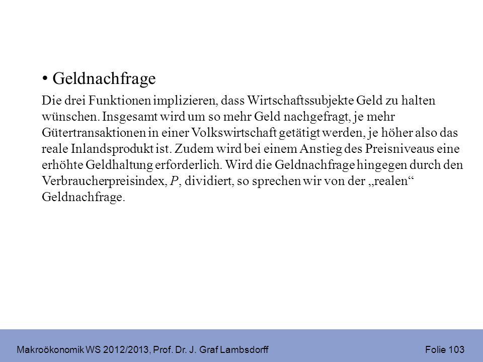 Makroökonomik WS 2012/2013, Prof. Dr. J. Graf Lambsdorff Folie 103 Geldnachfrage Die drei Funktionen implizieren, dass Wirtschaftssubjekte Geld zu hal