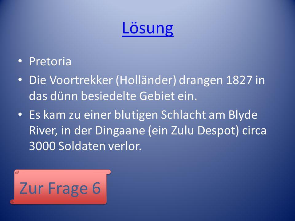 Lösung Pretoria Die Voortrekker (Holländer) drangen 1827 in das dünn besiedelte Gebiet ein. Es kam zu einer blutigen Schlacht am Blyde River, in der D