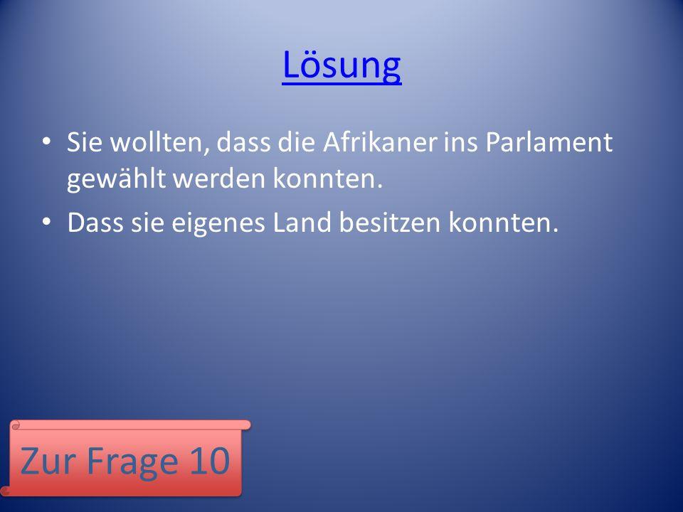 Lösung Sie wollten, dass die Afrikaner ins Parlament gewählt werden konnten. Dass sie eigenes Land besitzen konnten. Zur Frage 10