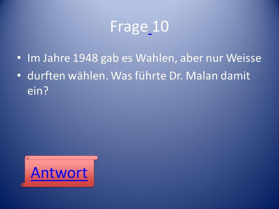 Frage 10 Im Jahre 1948 gab es Wahlen, aber nur Weisse durften wählen. Was führte Dr. Malan damit ein? Antwort
