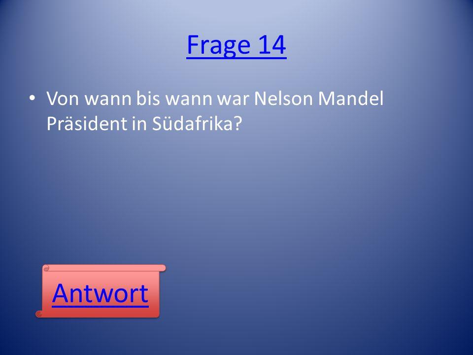 Frage 14 Von wann bis wann war Nelson Mandel Präsident in Südafrika? Antwort