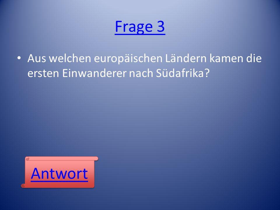 Frage 3 Aus welchen europäischen Ländern kamen die ersten Einwanderer nach Südafrika? Antwort