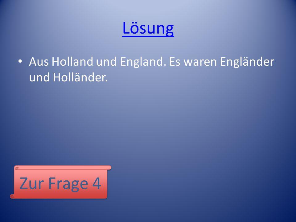 Lösung Aus Holland und England. Es waren Engländer und Holländer. Zur Frage 4