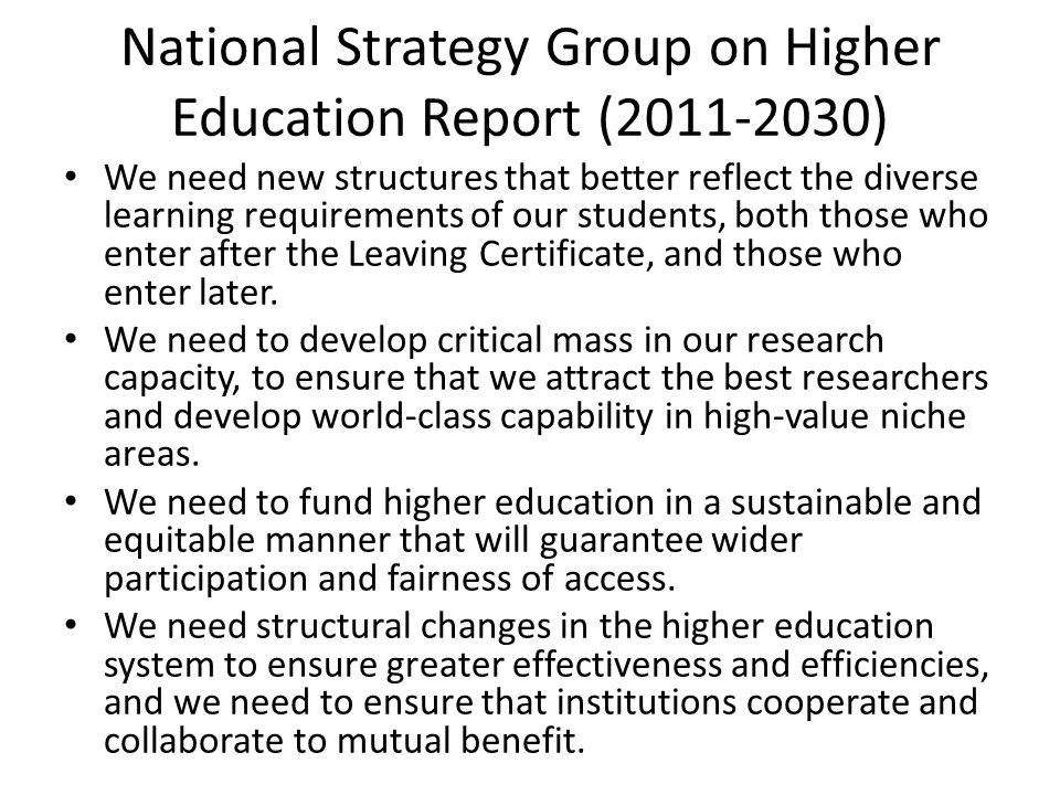National Strategy Group on Higher Education Report (2011-2030) We need new structures that better reflect the diverse learning requirements of our students, both those who enter after the Leaving Certificate, and those who enter later.