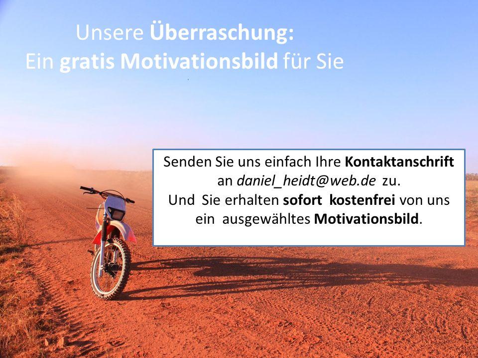 Senden Sie uns einfach Ihre Kontaktanschrift an daniel_heidt@web.de zu. Und Sie erhalten sofort kostenfrei von uns ein ausgewähltes Motivationsbild. U