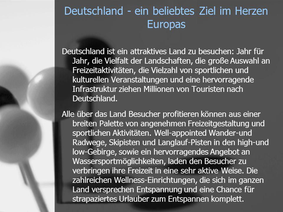 Deutschland - ein beliebtes Ziel im Herzen Europas Deutschland ist ein attraktives Land zu besuchen: Jahr für Jahr, die Vielfalt der Landschaften, die große Auswahl an Freizeitaktivitäten, die Vielzahl von sportlichen und kulturellen Veranstaltungen und eine hervorragende Infrastruktur ziehen Millionen von Touristen nach Deutschland.