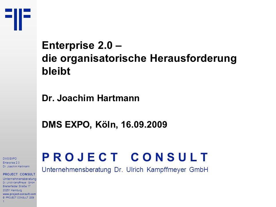 1 DMS EXPO Enterprise 2.0 Dr. Joachim Hartmann PROJECT CONSULT Unternehmensberatung Dr. Ulrich Kampffmeyer GmbH Breitenfelder Straße 17 20251 Hamburg