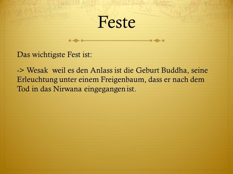 Feste Das wichtigste Fest ist: -> Wesak weil es den Anlass ist die Geburt Buddha, seine Erleuchtung unter einem Freigenbaum, dass er nach dem Tod in d