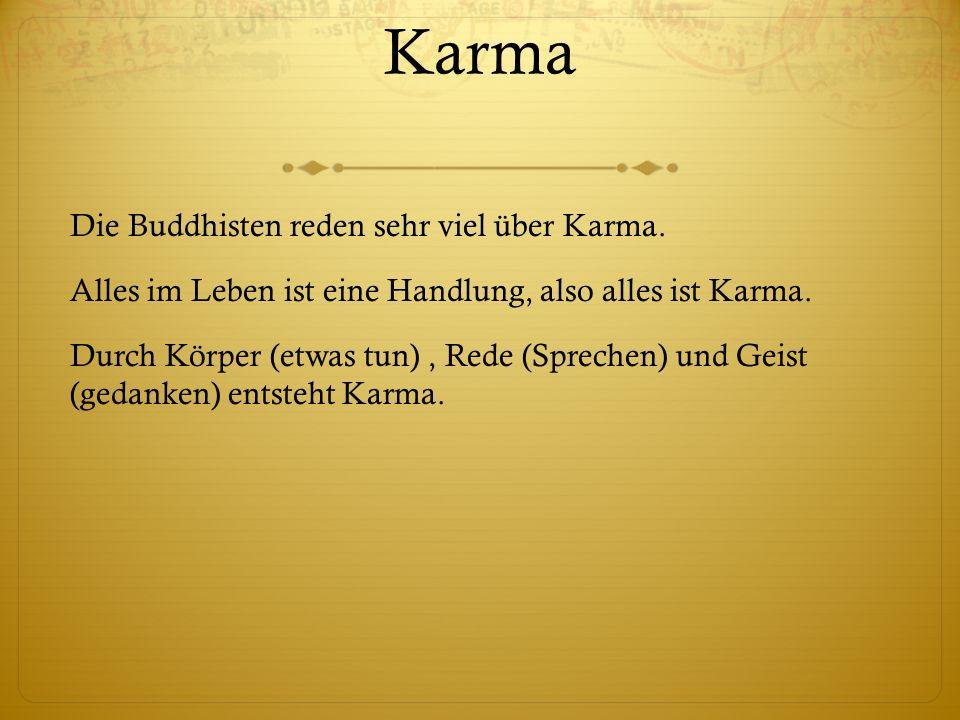 Karma Die Buddhisten reden sehr viel über Karma. Alles im Leben ist eine Handlung, also alles ist Karma. Durch Körper (etwas tun), Rede (Sprechen) und