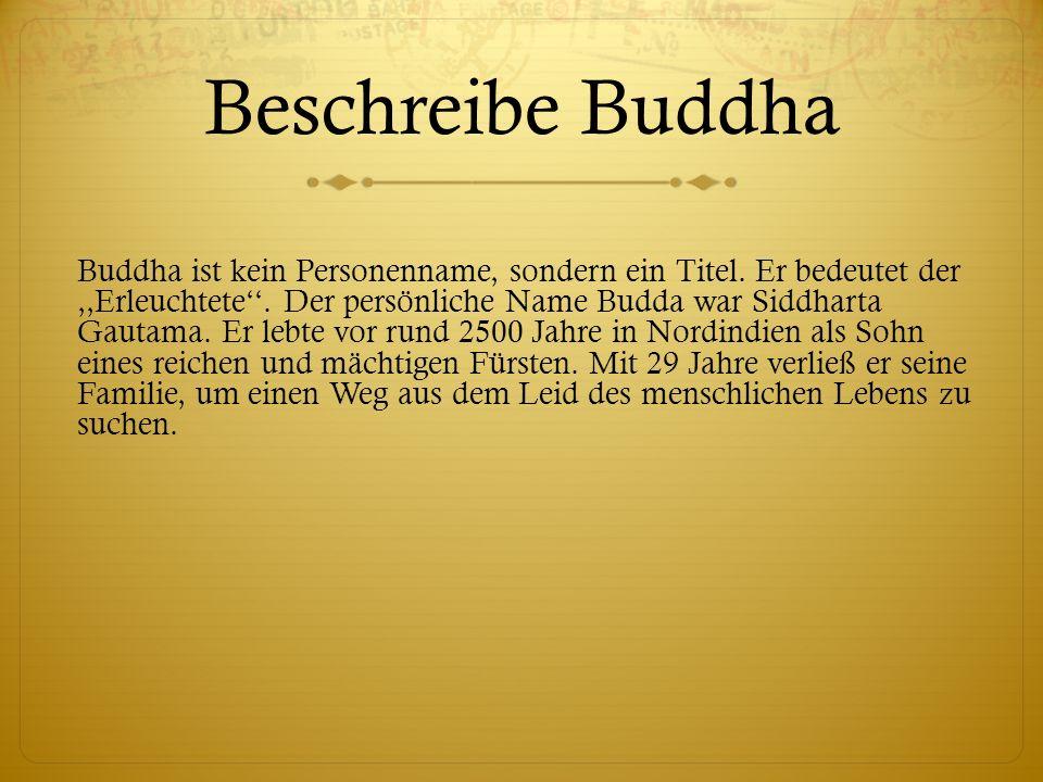 Beschreibe Buddha Buddha ist kein Personenname, sondern ein Titel. Er bedeutet der,,Erleuchtete. Der persönliche Name Budda war Siddharta Gautama. Er