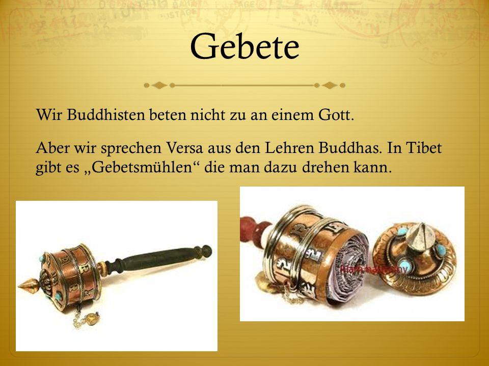 Gebete Wir Buddhisten beten nicht zu an einem Gott. Aber wir sprechen Versa aus den Lehren Buddhas. In Tibet gibt es Gebetsmühlen die man dazu drehen